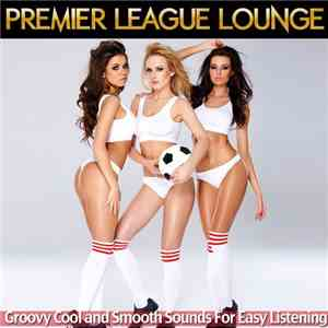 VA - Premier League Lounge: Groovy Cool and Smooth Sounds for Easy Listenin ...